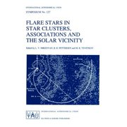 Flare Stars in Star Clusters, Associations and the Solar Vicinity : Proceedings of the 137th Symposium of the International Astronomical Union Held in Byurakan (Armenia), U.S.S.R., October 23-27, 1989