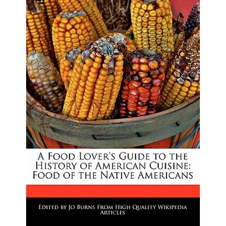 A Food Lover's Guide to the History of American Cuisine : Food of the Native Americans (Native American Cuisine)