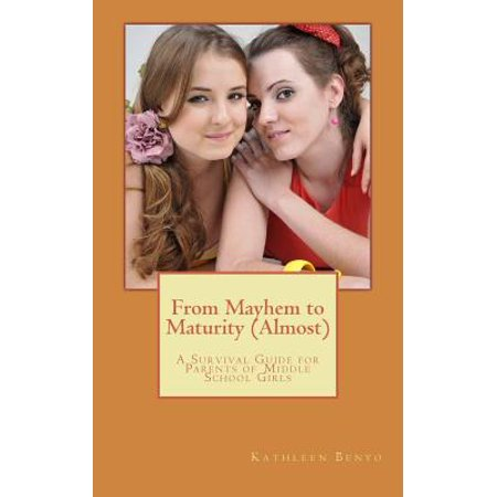 From Mayhem To Maturity  Almost   A Survival Guide For Parents Of Middle School Girls