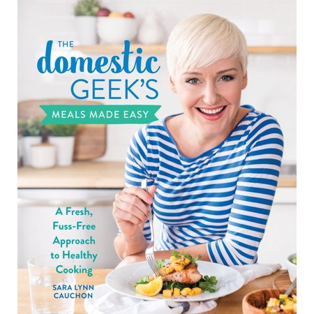 The Domestic Geek's Meals Made Easy : A Fresh, Fuss-Free Approach to Healthy