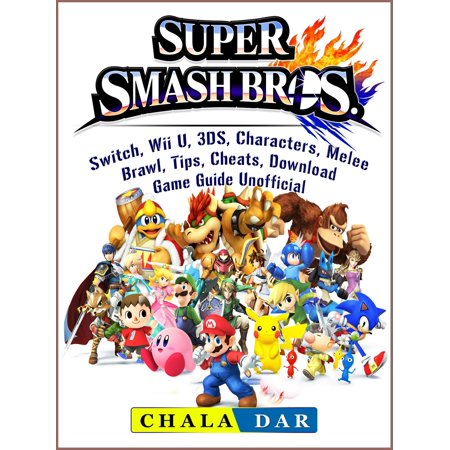 Super Smash Brothers, Switch, Wii U, 3DS, Characters, Melee, Brawl, Tips, Cheats, Download, Game Guide Unofficial -