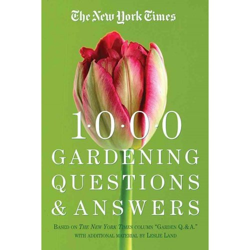 "The New York Times 1000 Gardening Questions and Answers: Based on the Column ""Gardeners Q. & A"