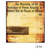 The Minstrelsy of Isis an Anthology of Poems Relating to Oxford and All Phases of Oxford Life