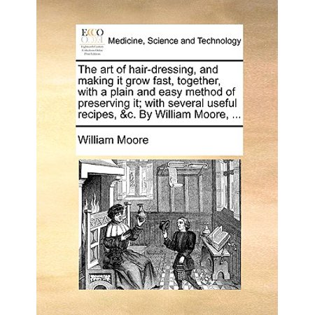 The Art of Hair-Dressing, and Making It Grow Fast, Together, with a Plain and Easy Method of Preserving It; With Several Useful Recipes, &C. by Willia - Making It Grow