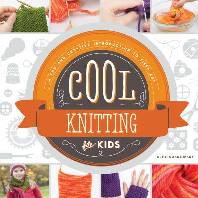 Cool Knitting for Kids: : A Fun and Creative Introduction to Fiber Art