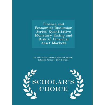 Finance And Economics Discussion Series  Quantitative Monetary Easing And Risk In Financial Asset Markets   Scholars Choice Edition