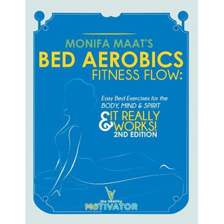 The Bed Aerobic Fitness Flow: Fitness Flow: Easy Body Excercise for Body, Mind and Spirit & It Really Works