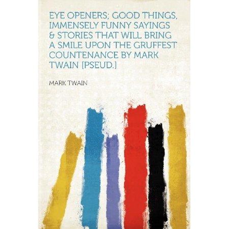 Eye Openers  Good Things  Immensely Funny Sayings   Stories That Will Bring A Smile Upon The Gruffest Countenance By Mark Twain  Pseud