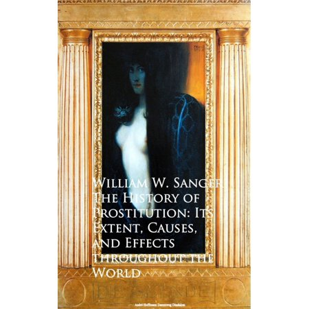 The History of Prostitution: Its Extent, Causes, Effects throughout the World -