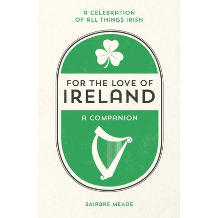 For the Love of Ireland :  A Celebration of All Things