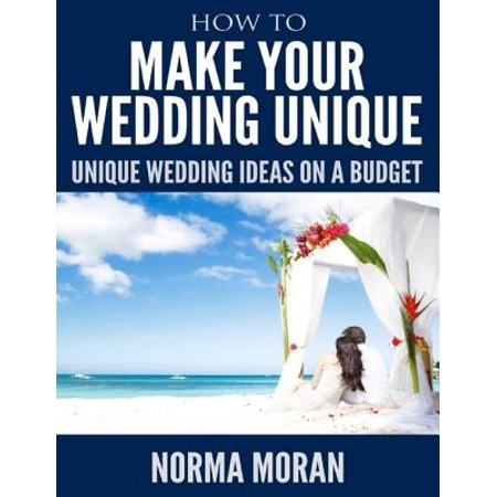 How to Make Your Wedding Unique - Unique Wedding Ideas On a Budget - eBook