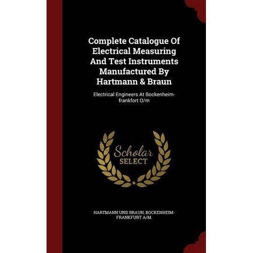 Complete Catalogue of Electrical Measuring and Test Instruments Manufactured by Hartmann & Braun: Electrical... by