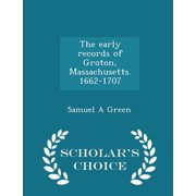 The Early Records of Groton, Massachusetts. 1662-1707 - Scholar's Choice Edition