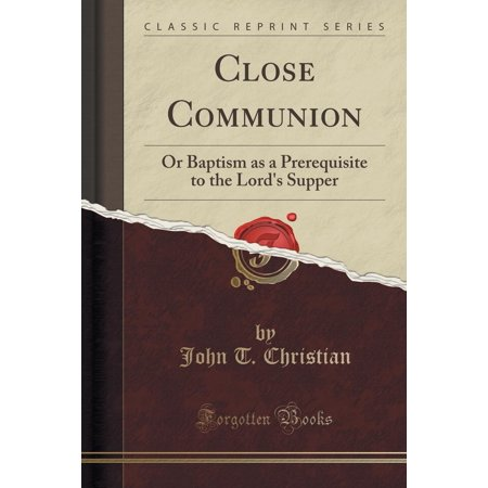 Close Communion : Or Baptism as a Prerequisite to the Lord's Supper (Classic Reprint) - Present For First Communion