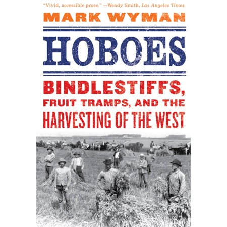 Hoboes  Bindlestiffs  Fruit Tramps  And The Harvesting Of The West