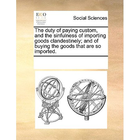 The Duty of Paying Custom, and the Sinfulness of Importing Goods Clandestinely; And of Buying the Goods That Are So Imported. ()