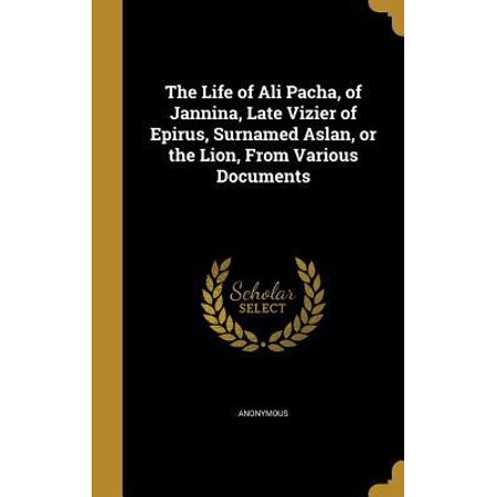 The Life Of Ali Pacha  Of Jannina  Late Vizier Of Epirus  Surnamed Aslan  Or The Lion  From Various Documents