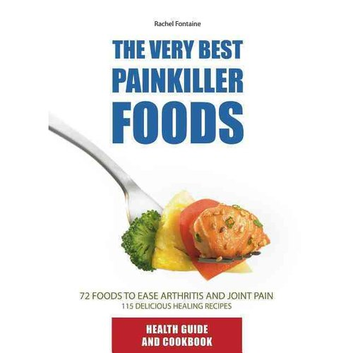The Very Best Painkiller Foods: 72 Natural Foods to Ease Arthritis and Joint Pain 115 Healing Recipes