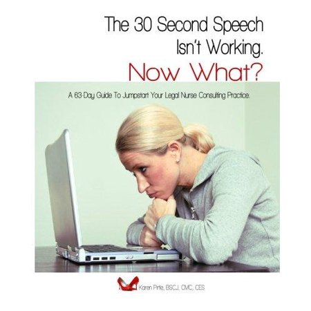 The 30 Second Speech Isnt Working  Now What   A 63 Day Guide To Jumpstart Your Legal Nurse Consulting Practice