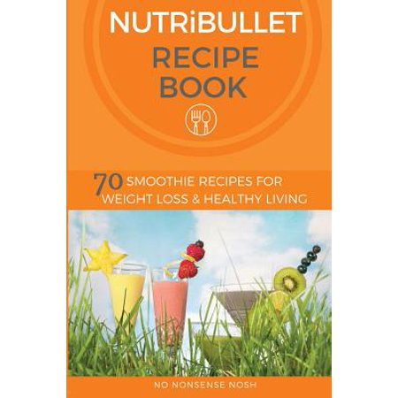 Nutribullet Recipe Book  70 Smoothie Recipes For Weight Loss And Healthy Living