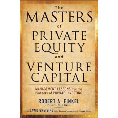 The Masters Of Private Equity And Venture Capital  Management Lessons From The Pioneers Of Private Investing