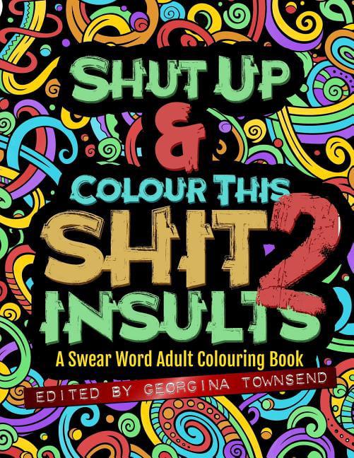 Shut Up & Colour This Shit 2 : Insults: A Swear Word Adult Colouring Book -  Walmart.com - Walmart.com
