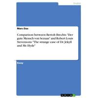 Comparison between Bertolt Brechts 'Der gute Mensch von Sezuan' and Robert Louis Stevensons 'The strange case of Dr. Jekyll and Mr. Hyde' - eBook