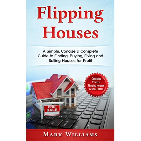 Flipping Houses : A Simple, Concise & Complete Guide to Finding, Buying, Fixing and Selling Houses for Profit. (Contains 2 Texts: Flipping Houses & Real (The Simple Mans Guide To Real Estate)