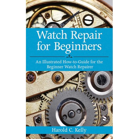 Illustrated Value Guide - Watch Repair for Beginners : An Illustrated How-To Guide for the Beginner Watch Repairer