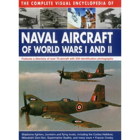 The Complete Visual Encyclopedia Of Naval Aircraft Of World Wars I And Ii  Features A Directory Of Over 70 Aircraft With 330 Identification Photographs  Shipborne Fighters  Bombers  And Flying Boats  Including Curtiss Helldiv