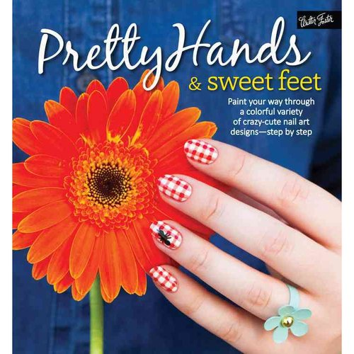 Pretty Hands & Sweet Feet : Paint Your Way Through a Colorful Variety of Crazy-Cute Nail Art Designs - Step by Step