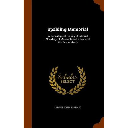 Massachusets Bay - Spalding Memorial : A Genealogical History of Edward Spalding, of Massachusetts Bay, and His Descendants