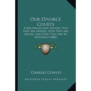 Our Divorce Courts : Their Origin and History, Why They Are Needed, How They Are Abused, and How They May Be Reformed (1880)