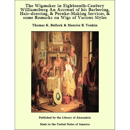 The Wigmaker in Eighteenth-Century Williamsburg An Account of his Barbering, Hair-dressing, & Peruke-Making Services, & some Remarks on Wigs of Various Styles - (Malls In Williamsburg)