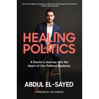 Healing Politics : A Doctor's Journey into the Heart of Our Political Epidemic