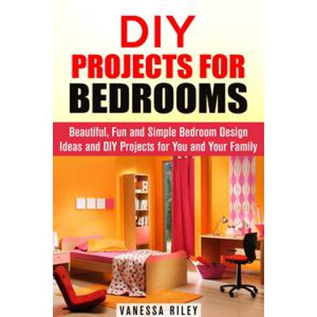 DIY Projects for Bedrooms: Beautiful, Fun and Simple Bedroom Design Ideas and DIY Projects for You and Your Family - eBook (Bedroom Fun Ideas Couples)
