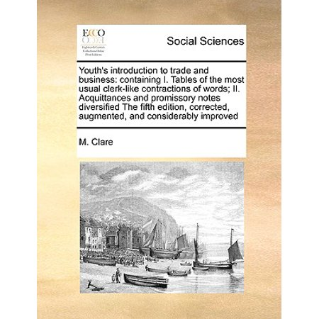 Youth's Introduction to Trade and Business : Containing I. Tables of the Most Usual Clerk-Like Contractions of Words; II. Acquittances and Promissory Notes Diversified the Fifth Edition, Corrected, Augmented, and Considerably Improved (Diversified Science Table)