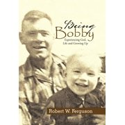Being Bobby : Experiencing God, Life and Growing Up