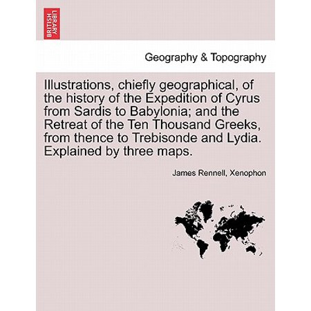 Illustrations, Chiefly Geographical, of the History of the Expedition of Cyrus from Sardis to Babylonia; And the Retreat of the Ten Thousand Greeks, from Thence to Trebisonde and Lydia. Explained by Three Maps.