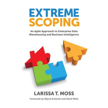 Extreme Scoping : An Agile Approach to Enterprise Data Warehousing and Business