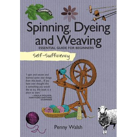 Self-Sufficiency: Spinning, Dyeing & Weaving : Essential Guide for Beginners