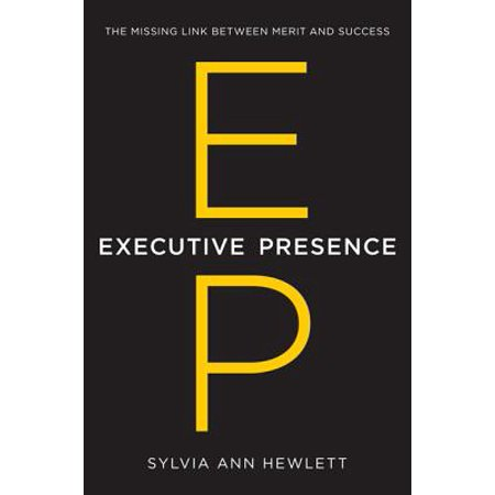 Executive Presence : The Missing Link Between Merit and -