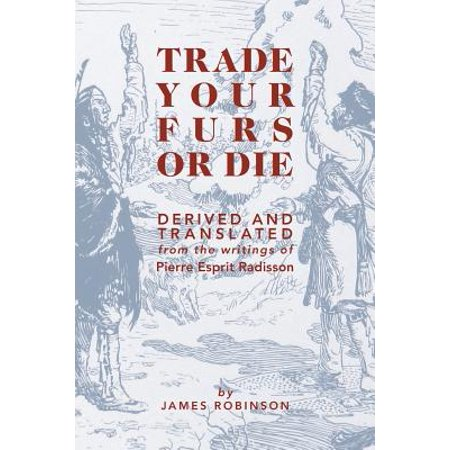 Trade Your Furs or Die : Derived and Translated from the Writings of Pierre Esprit Radisson