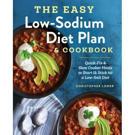 The Easy Low Sodium Diet Plan and Cookbook : Quick-Fix and Slow Cooker Meals to Start (and Stick To) a Low Salt