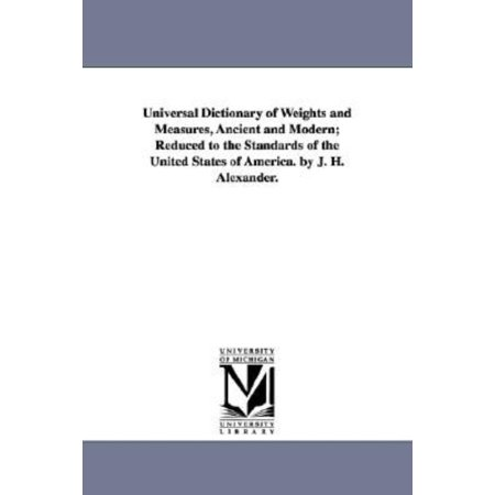 Universal Dictionary Of Weights And Measures  Ancient And Modern  Reduced To The Standards Of The United States Of America  By J  H  Alexander