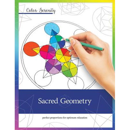 Color Serenity : Sacred Geometry: A Grown-Up Coloring Book Featuring Natural Proportions for Optimum Relaxation