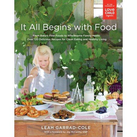 It All Begins with Food : From Baby's First Foods to Wholesome Family Meals: Over 120 Delicious Recipes for Clean Eating and Healthy Living