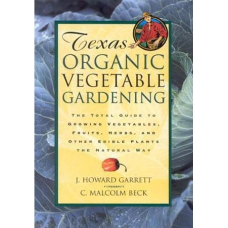 Texas Organic Vegetable Gardening : The Total Guide to Growing Vegetables, Fruits, Herbs, and Other Edible Plants the Natural Way