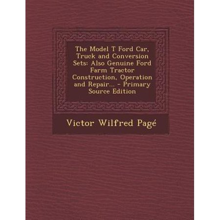 The Model T Ford Car, Truck and Conversion Sets: Also Genuine Ford Farm Tractor Construction, Operation and Repair. - Primary Source Edition
