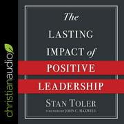 The Lasting Impact of Positive Leadership - Audiobook